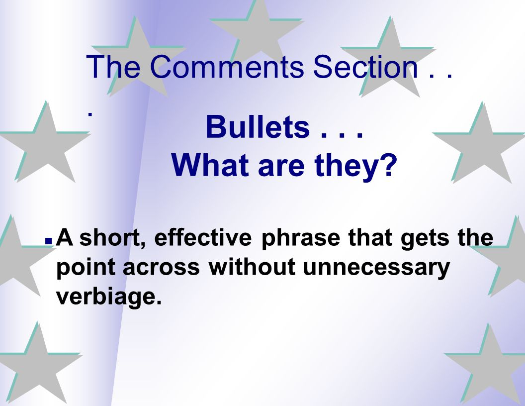 Bullets... What are they? A short, effective phrase that gets the point across without unnecessary verbiage. The Comments Section...