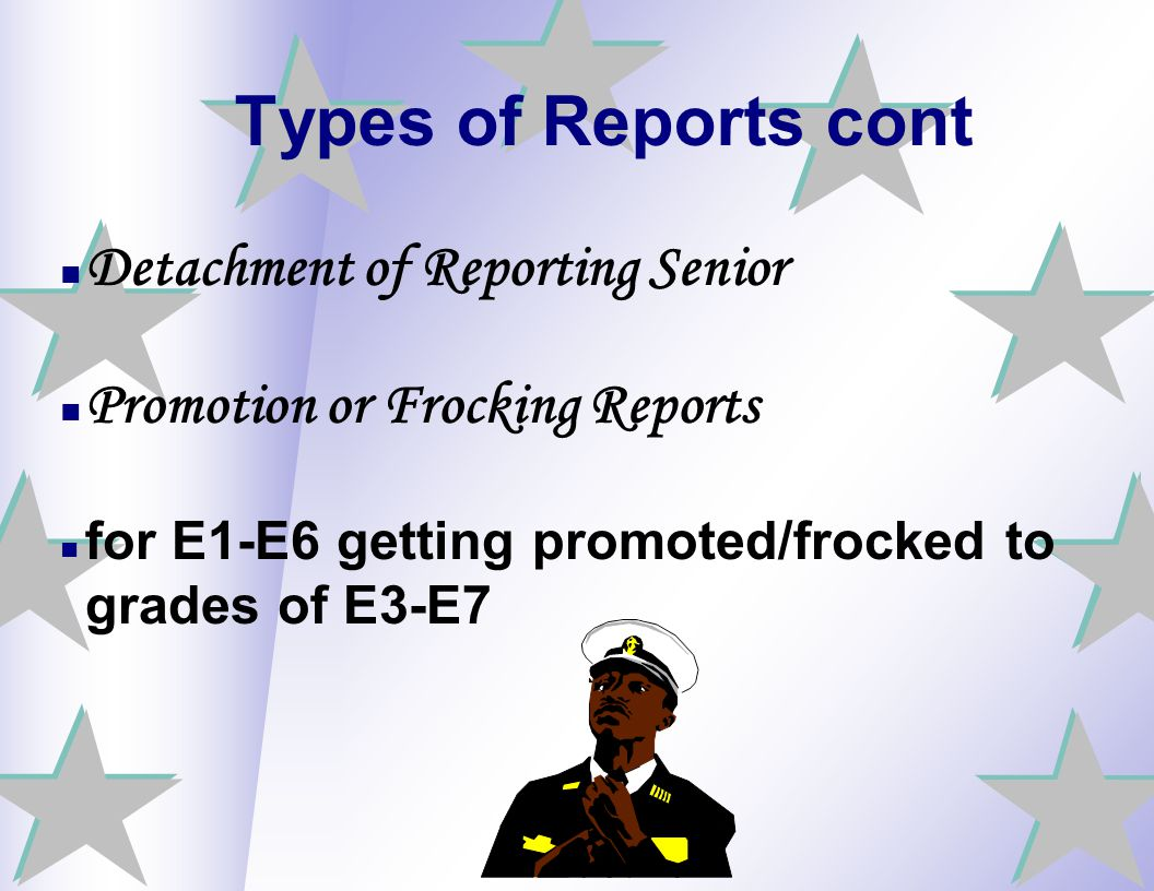 Types of Reports cont Detachment of Reporting Senior Promotion or Frocking Reports for E1-E6 getting promoted/frocked to grades of E3-E7
