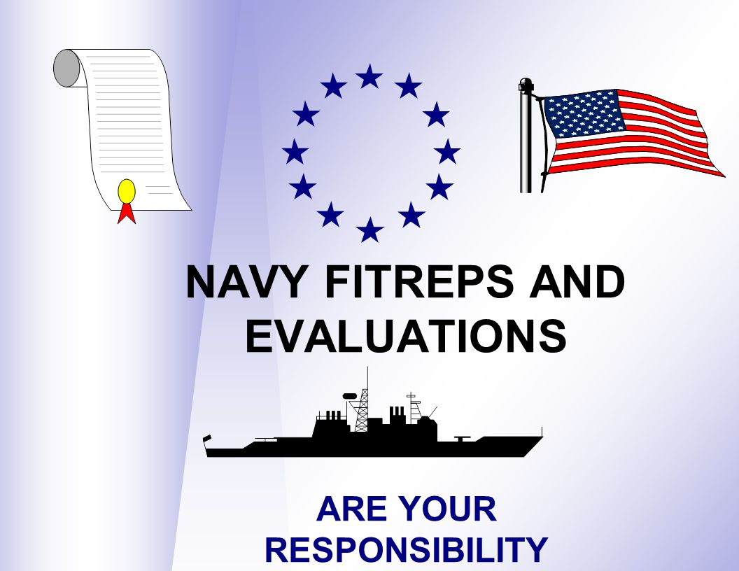 NAVY FITREPS AND EVALUATIONS ARE YOUR RESPONSIBILITY