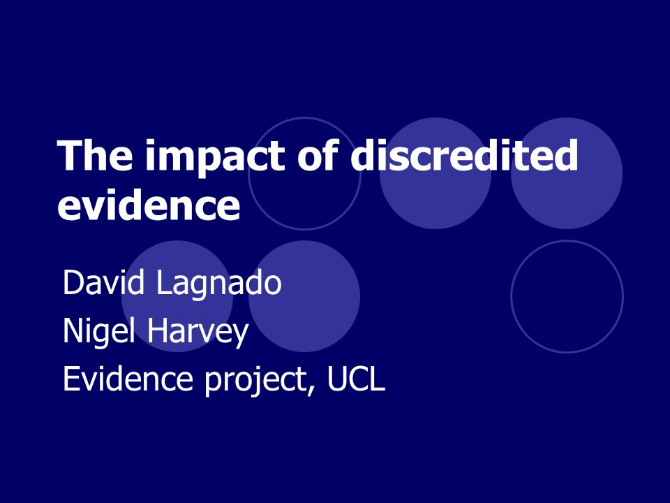 The impact of discredited evidence David Lagnado Nigel Harvey Evidence project, UCL