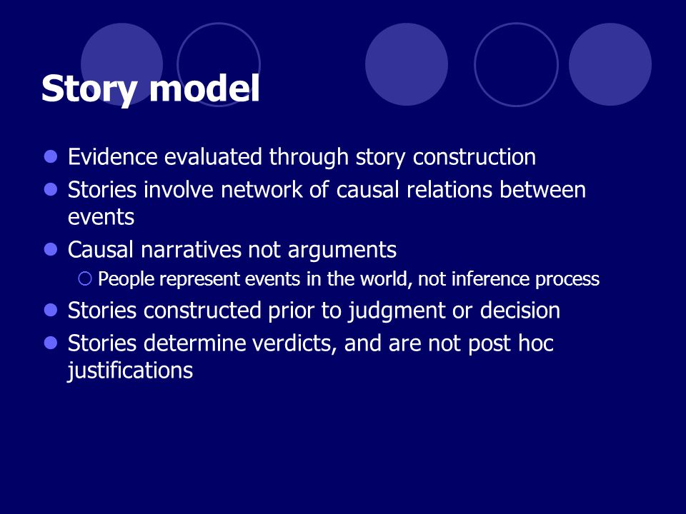 Story model Evidence evaluated through story construction Stories involve network of causal relations between events Causal narratives not arguments  People represent events in the world, not inference process Stories constructed prior to judgment or decision Stories determine verdicts, and are not post hoc justifications