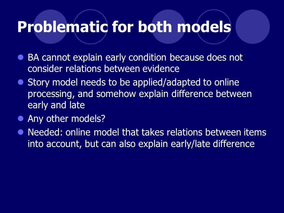 Problematic for both models BA cannot explain early condition because does not consider relations between evidence Story model needs to be applied/adapted to online processing, and somehow explain difference between early and late Any other models.