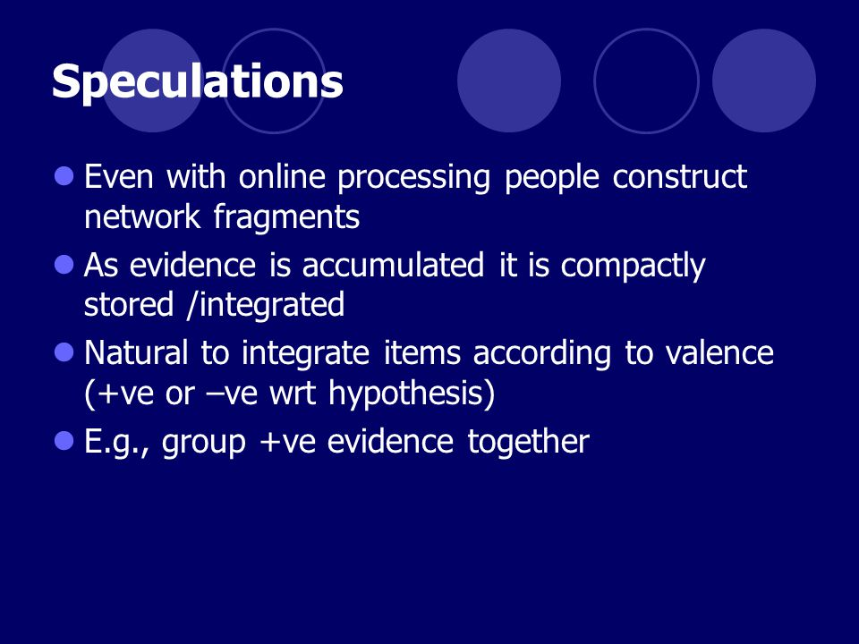 Speculations Even with online processing people construct network fragments As evidence is accumulated it is compactly stored /integrated Natural to integrate items according to valence (+ve or –ve wrt hypothesis) E.g., group +ve evidence together