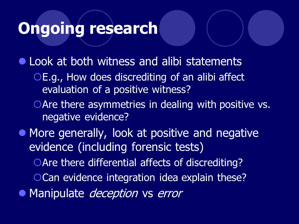 Ongoing research Look at both witness and alibi statements  E.g., How does discrediting of an alibi affect evaluation of a positive witness.