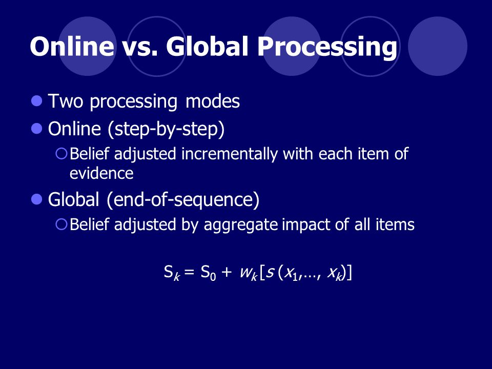 Online vs. Global Processing Two processing modes Online (step-by-step)  Belief adjusted incrementally with each item of evidence Global (end-of-sequ