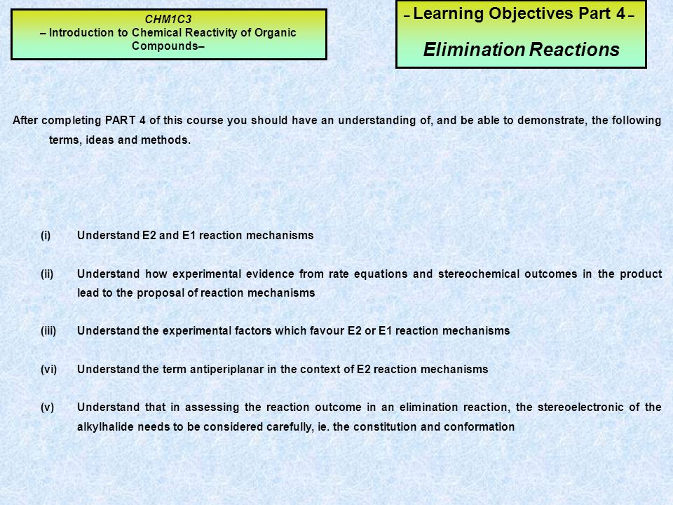 – Learning Objectives Part 4 – Elimination Reactions After completing PART 4 of this course you should have an understanding of, and be able to demonstrate, the following terms, ideas and methods.