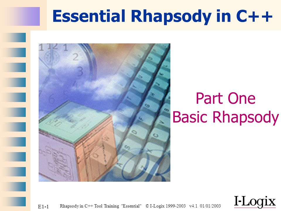 Rhapsody in C++ Tool Training Essential © I-Logix 1999-2003 v4.1 01/01/2003 E1-2 Part One: Basic Rhapsody Setting up Rhapsody in C++ Example : Hello world Example : Count down Properties Example : Dishwasher