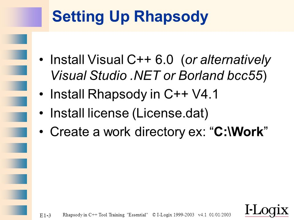 Rhapsody in C++ Tool Training Essential © I-Logix 1999-2003 v4.1 01/01/2003 E1-4 Before We Start Rhapsody uses C++ which is CASE sensitive.