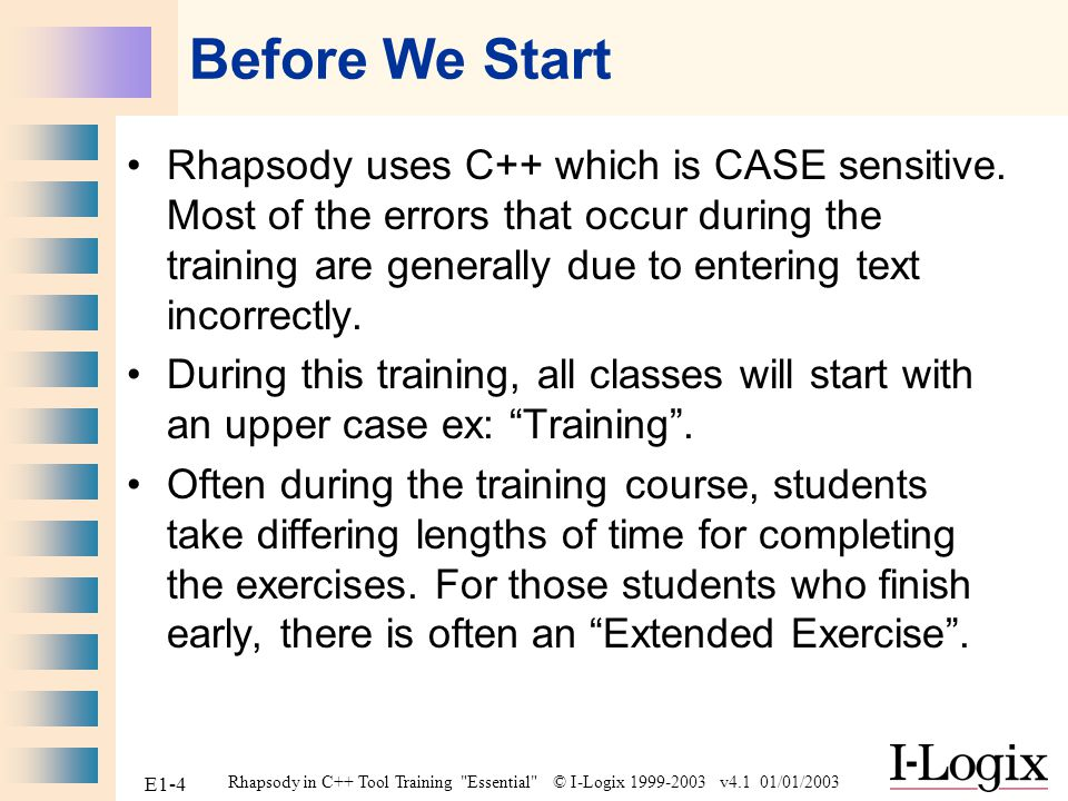 Rhapsody in C++ Tool Training Essential © I-Logix 1999-2003 v4.1 01/01/2003 E1-25 Project Files Generated files for the Test component AutoSave The model ReverseEngineering Log (appeared when we roundtripped) Event History List (Will be used later when we animate) Rhapsody Work Space Visual Basic Macros