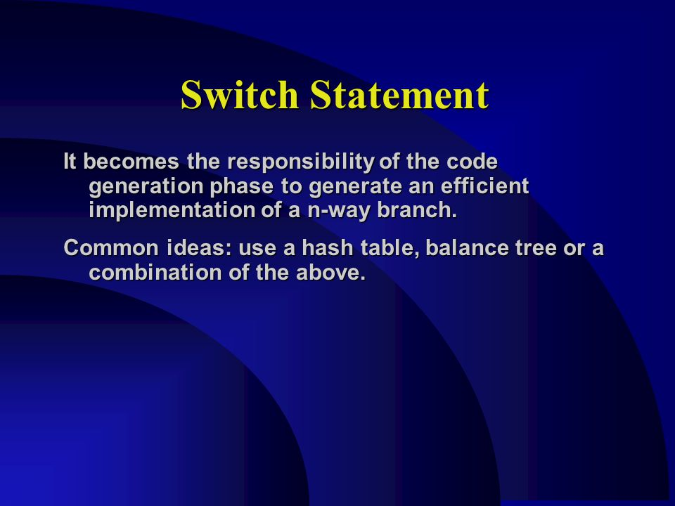 Switch Statement It becomes the responsibility of the code generation phase to generate an efficient implementation of a n-way branch.