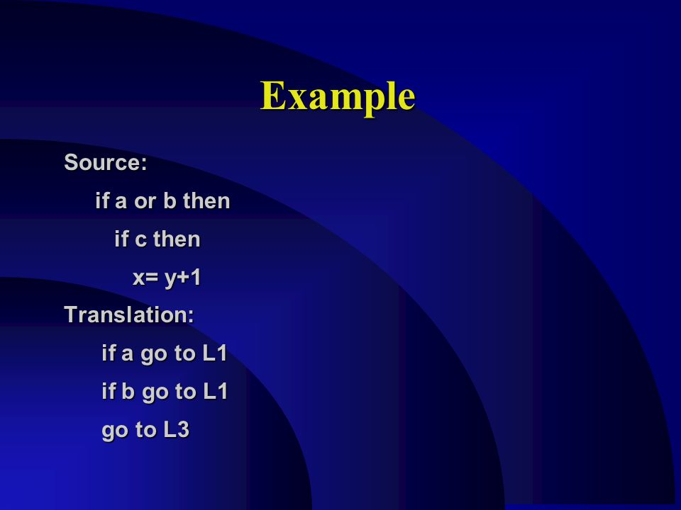 Example Source: if a or b then if a or b then if c then if c then x= y+1 x= y+1Translation: if a go to L1 if a go to L1 if b go to L1 if b go to L1 go to L3 go to L3