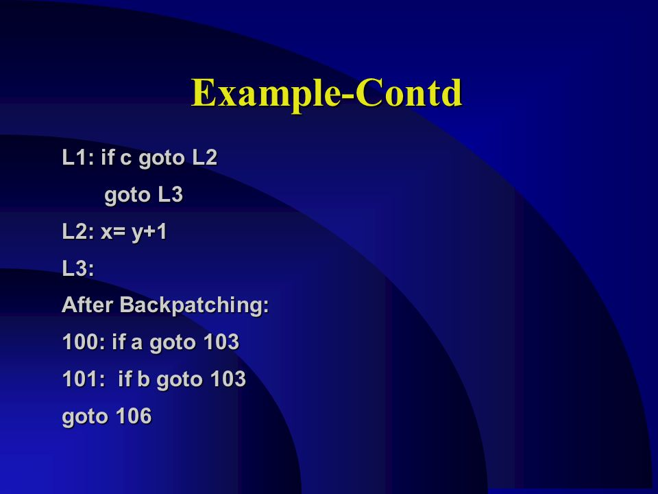 Example-Contd L1: if c goto L2 goto L3 goto L3 L2: x= y+1 L3: After Backpatching: 100: if a goto 103 101: if b goto 103 goto 106