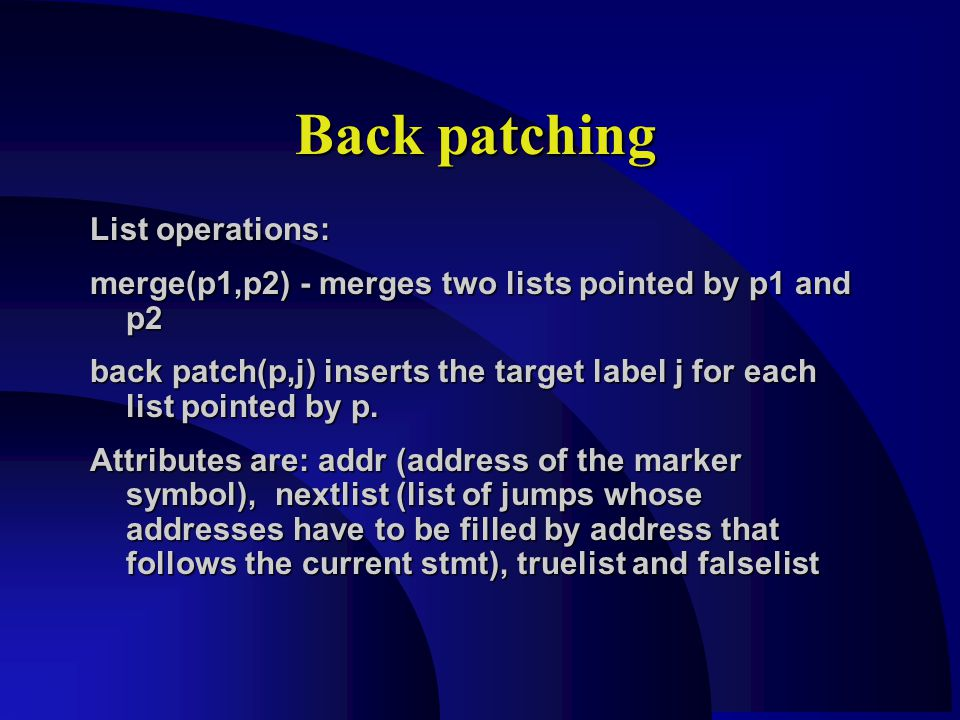 Back patching List operations: merge(p1,p2) - merges two lists pointed by p1 and p2 back patch(p,j) inserts the target label j for each list pointed by p.