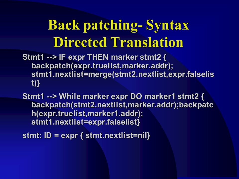 Back patching- Syntax Directed Translation Stmt1 --> IF expr THEN marker stmt2 { backpatch(expr.truelist,marker.addr); stmt1.nextlist=merge(stmt2.nextlist,expr.falselis t)} Stmt1 --> While marker expr DO marker1 stmt2 { backpatch(stmt2.nextlist,marker.addr);backpatc h(expr.truelist,marker1.addr); stmt1.nextlist=expr.falselist} stmt: ID = expr { stmt.nextlist=nil}