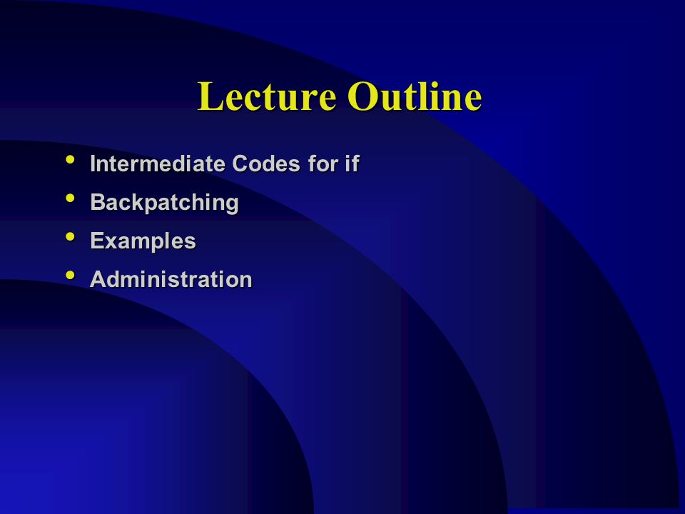 Lecture Outline Intermediate Codes for if Intermediate Codes for if Backpatching Backpatching Examples Examples Administration Administration