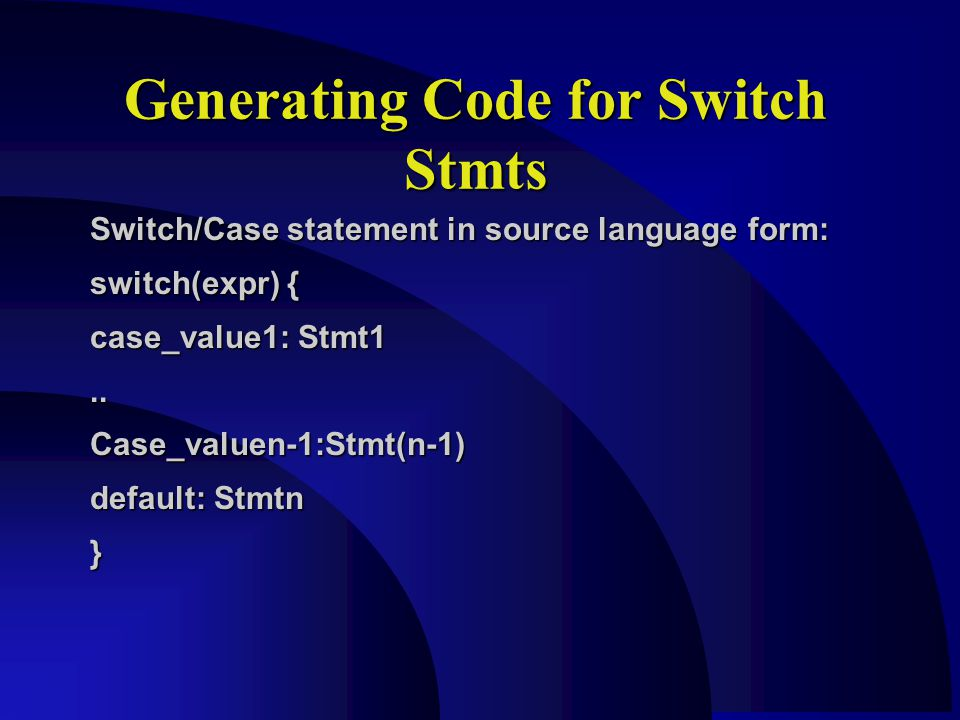 Switch/Case statement in source language form: switch(expr) { case_value1: Stmt1..Case_valuen-1:Stmt(n-1) default: Stmtn } Generating Code for Switch Stmts