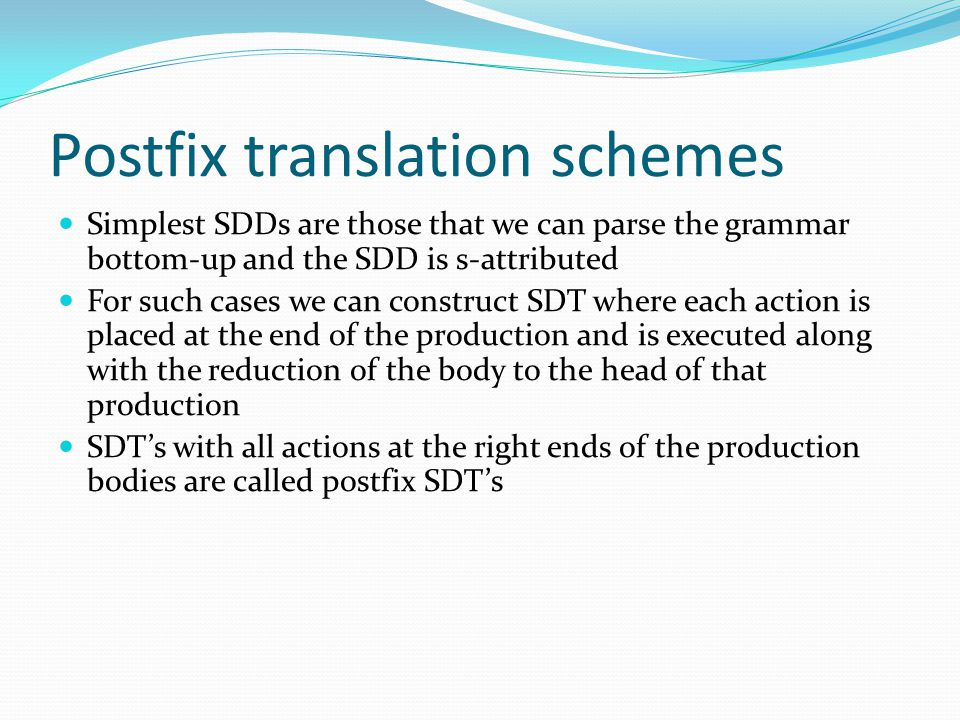 Postfix translation schemes Simplest SDDs are those that we can parse the grammar bottom-up and the SDD is s-attributed For such cases we can construct SDT where each action is placed at the end of the production and is executed along with the reduction of the body to the head of that production SDT's with all actions at the right ends of the production bodies are called postfix SDT's