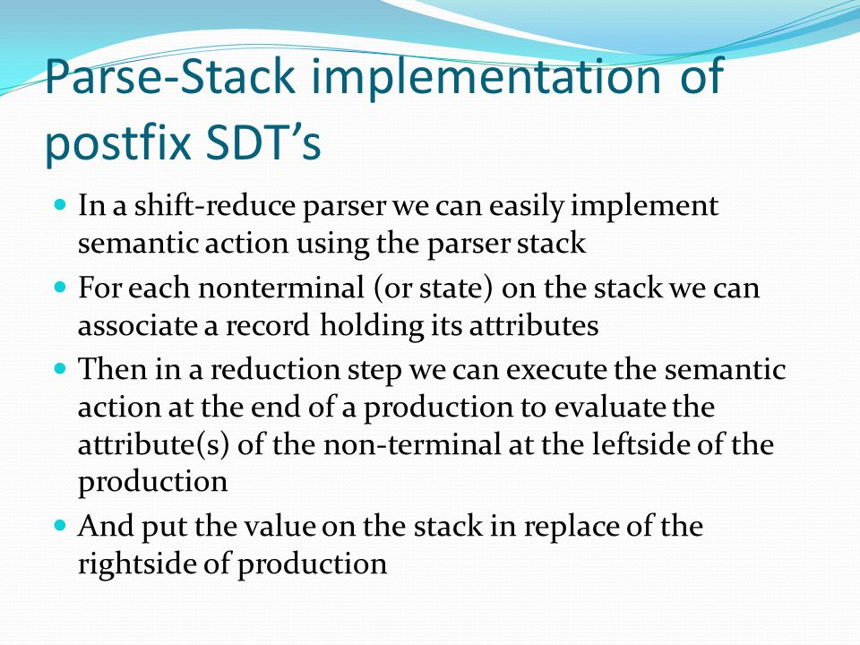 Parse-Stack implementation of postfix SDT's In a shift-reduce parser we can easily implement semantic action using the parser stack For each nonterminal (or state) on the stack we can associate a record holding its attributes Then in a reduction step we can execute the semantic action at the end of a production to evaluate the attribute(s) of the non-terminal at the leftside of the production And put the value on the stack in replace of the rightside of production