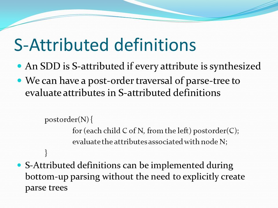S-Attributed definitions An SDD is S-attributed if every attribute is synthesized We can have a post-order traversal of parse-tree to evaluate attributes in S-attributed definitions postorder(N) { for (each child C of N, from the left) postorder(C); evaluate the attributes associated with node N; } S-Attributed definitions can be implemented during bottom-up parsing without the need to explicitly create parse trees