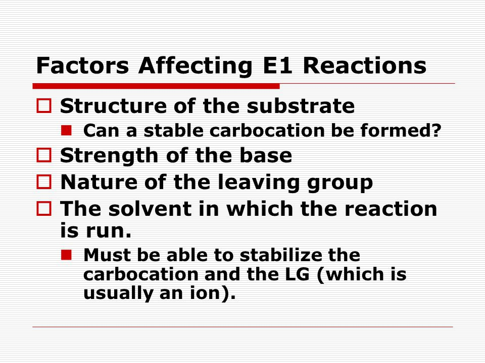 Factors Affecting E1 Reactions  Structure of the substrate Can a stable carbocation be formed?  Strength of the base  Nature of the leaving group 