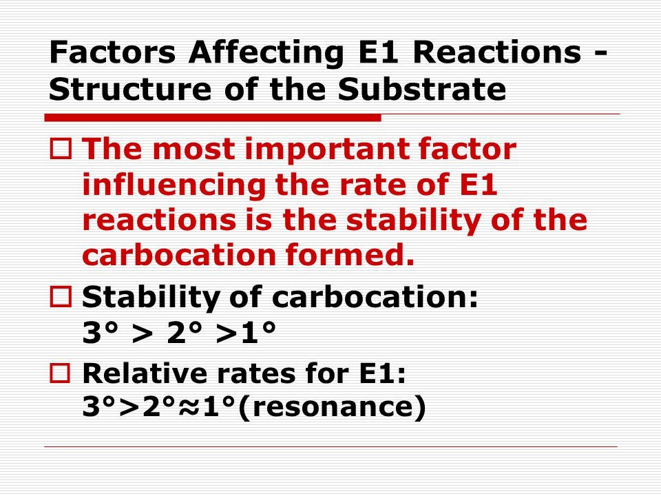 Factors Affecting E1 Reactions - Structure of the Substrate  The most important factor influencing the rate of E1 reactions is the stability of the c