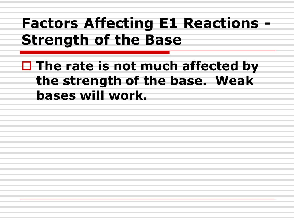 Factors Affecting E1 Reactions - Strength of the Base  The rate is not much affected by the strength of the base. Weak bases will work.
