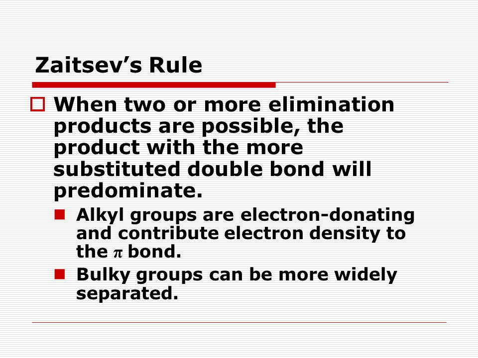Zaitsev's Rule  When two or more elimination products are possible, the product with the more substituted double bond will predominate. Alkyl groups