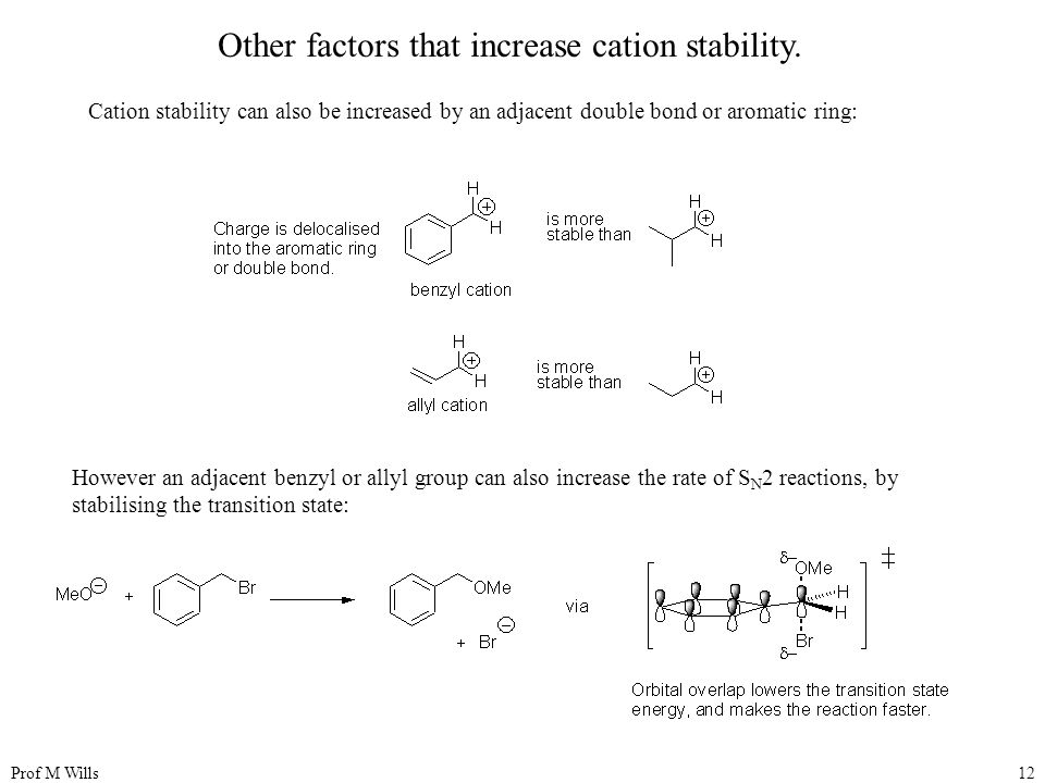 Prof M Wills12 Other factors that increase cation stability. Cation stability can also be increased by an adjacent double bond or aromatic ring: Howev