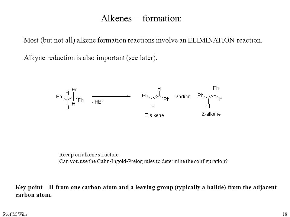 Prof M Wills18 Alkenes – formation: Most (but not all) alkene formation reactions involve an ELIMINATION reaction. Alkyne reduction is also important