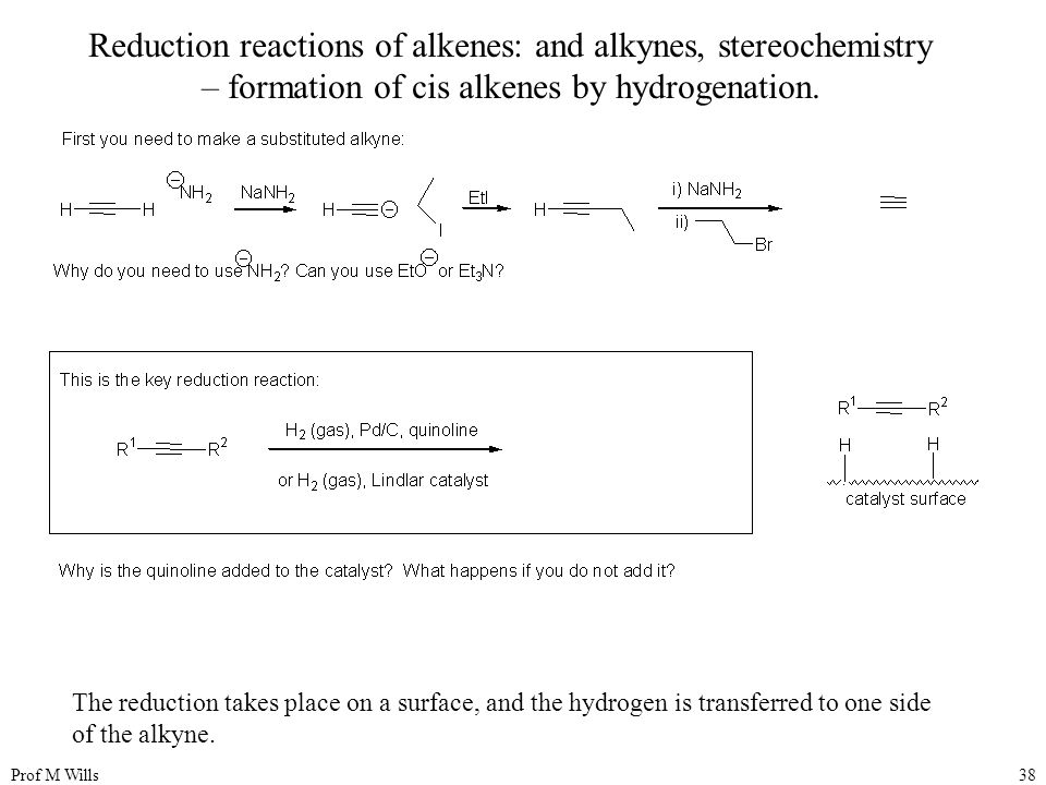 Prof M Wills38 Reduction reactions of alkenes: and alkynes, stereochemistry – formation of cis alkenes by hydrogenation. The reduction takes place on