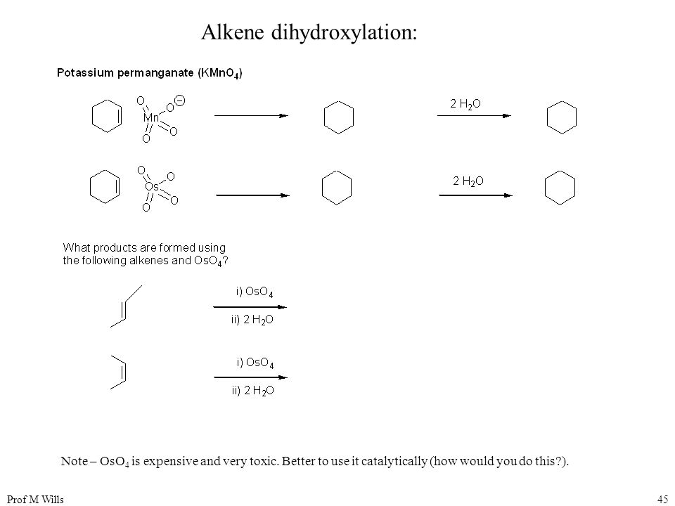 Prof M Wills45 Alkene dihydroxylation: Note – OsO 4 is expensive and very toxic. Better to use it catalytically (how would you do this?).