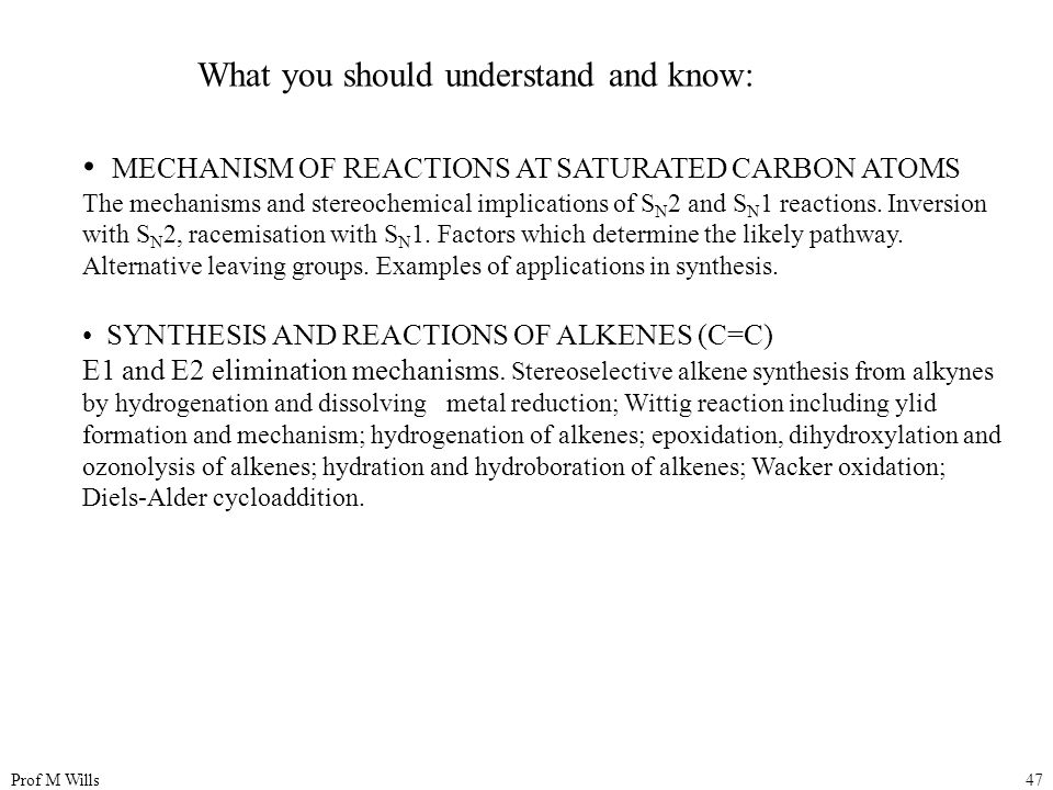 Prof M Wills47 What you should understand and know: MECHANISM OF REACTIONS AT SATURATED CARBON ATOMS The mechanisms and stereochemical implications of