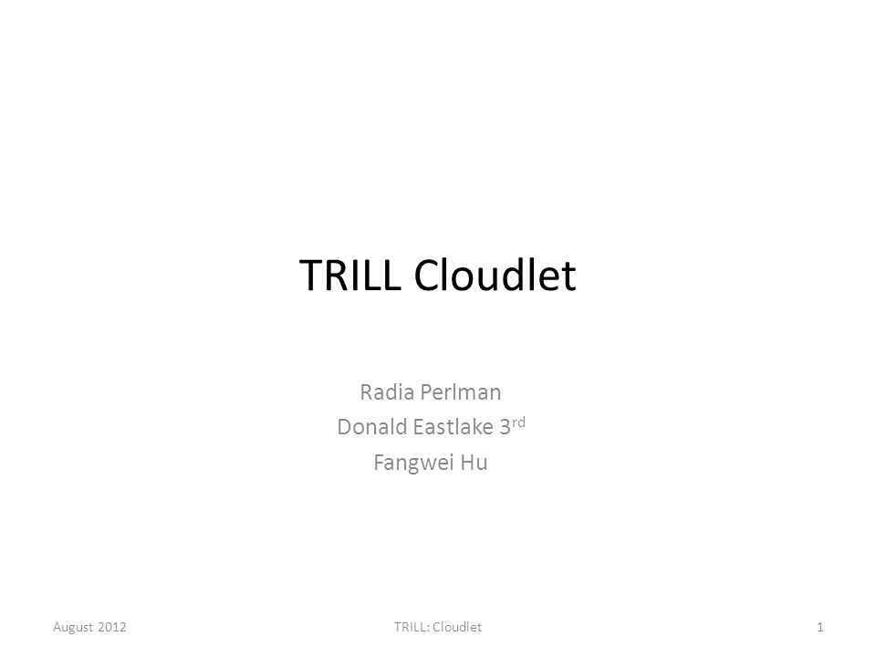 TRILL Cloudlet Radia Perlman Donald Eastlake 3 rd Fangwei Hu August 20121TRILL: Cloudlet