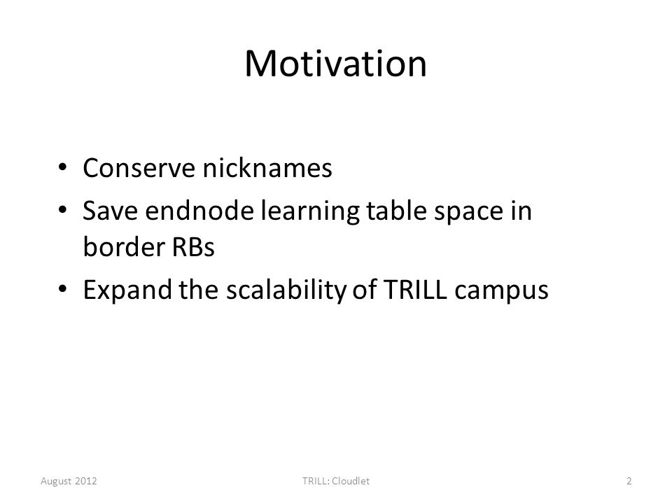 Motivation Conserve nicknames Save endnode learning table space in border RBs Expand the scalability of TRILL campus August 20122TRILL: Cloudlet
