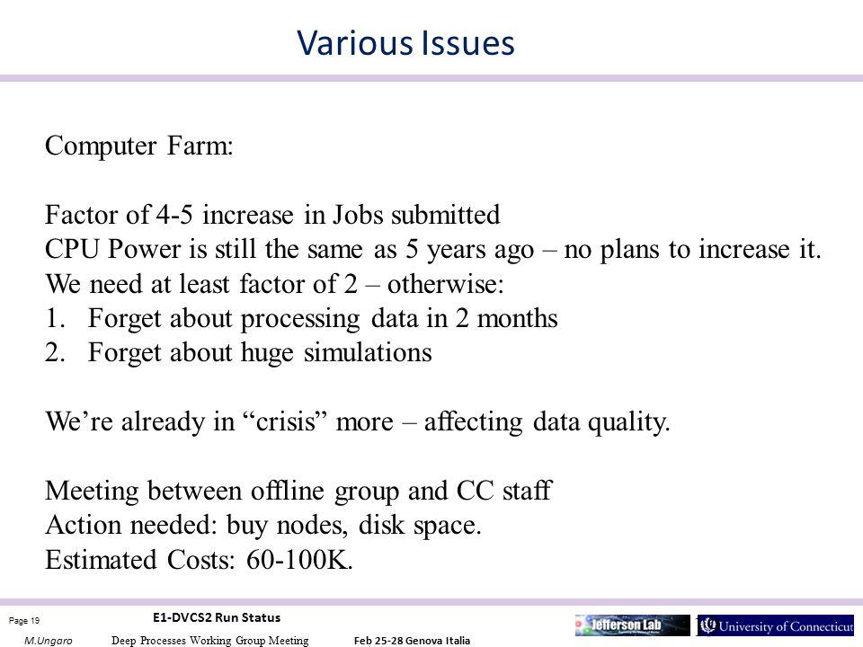 Page 19 M.Ungaro Deep Processes Working Group Meeting Feb 25-28 Genova Italia E1-DVCS2 Run Status 19 Various Issues Computer Farm: Factor of 4-5 increase in Jobs submitted CPU Power is still the same as 5 years ago – no plans to increase it.