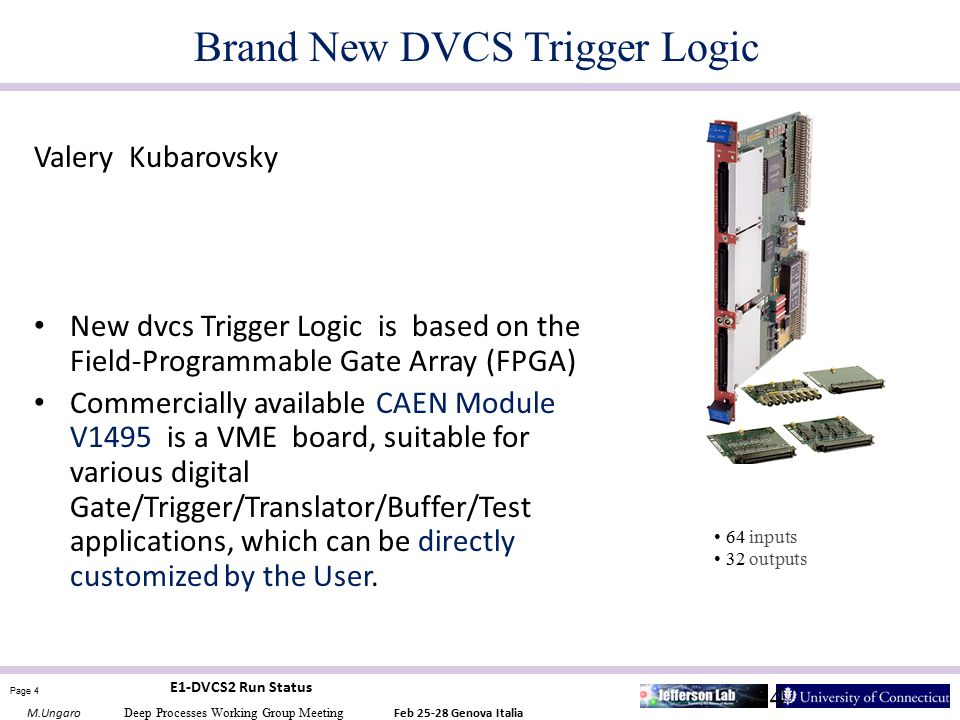 Page 4 M.Ungaro Deep Processes Working Group Meeting Feb 25-28 Genova Italia E1-DVCS2 Run Status 4 Brand New DVCS Trigger Logic Valery Kubarovsky New dvcs Trigger Logic is based on the Field-Programmable Gate Array (FPGA) Commercially available CAEN Module V1495 is a VME board, suitable for various digital Gate/Trigger/Translator/Buffer/Test applications, which can be directly customized by the User.