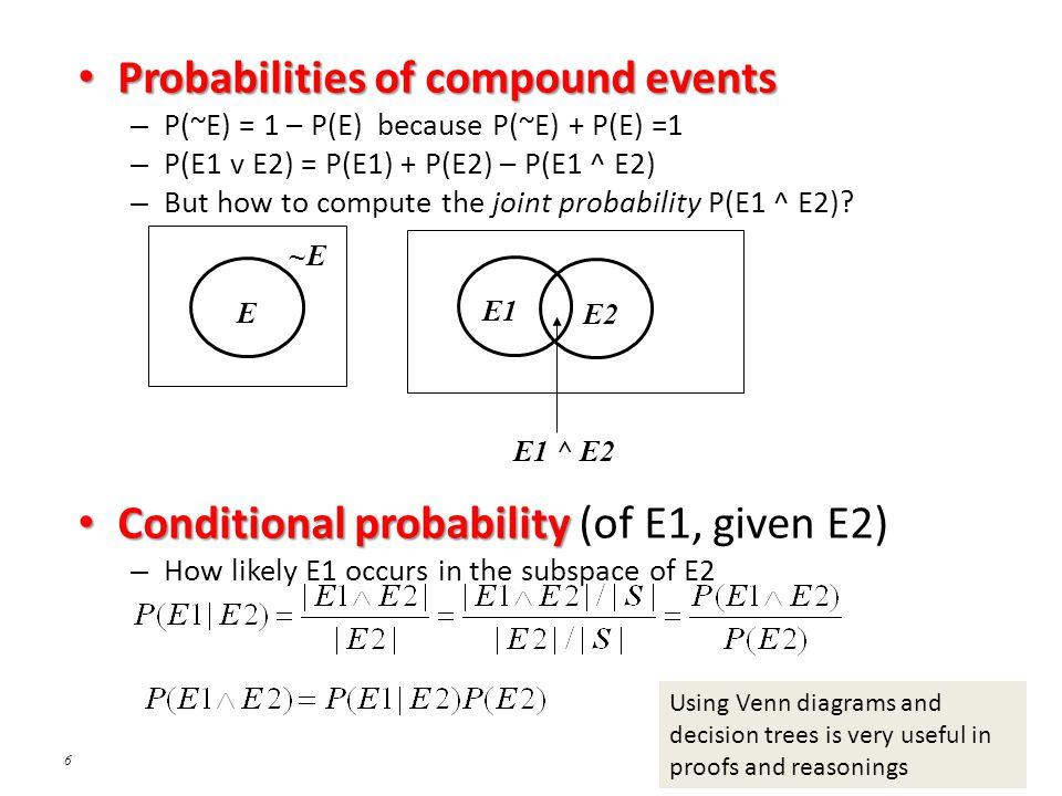 6 Probabilities of compound events Probabilities of compound events – P(~E) = 1 – P(E) because P(~E) + P(E) =1 – P(E1 v E2) = P(E1) + P(E2) – P(E1 ^ E2) – But how to compute the joint probability P(E1 ^ E2).