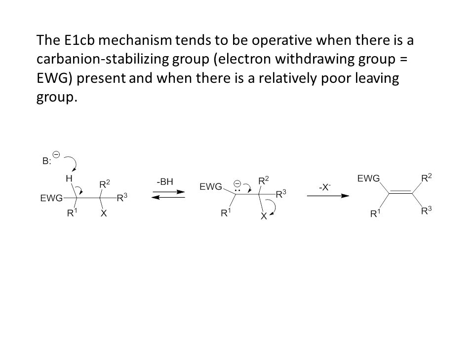 The E1cb mechanism tends to be operative when there is a carbanion-stabilizing group (electron withdrawing group = EWG) present and when there is a relatively poor leaving group.