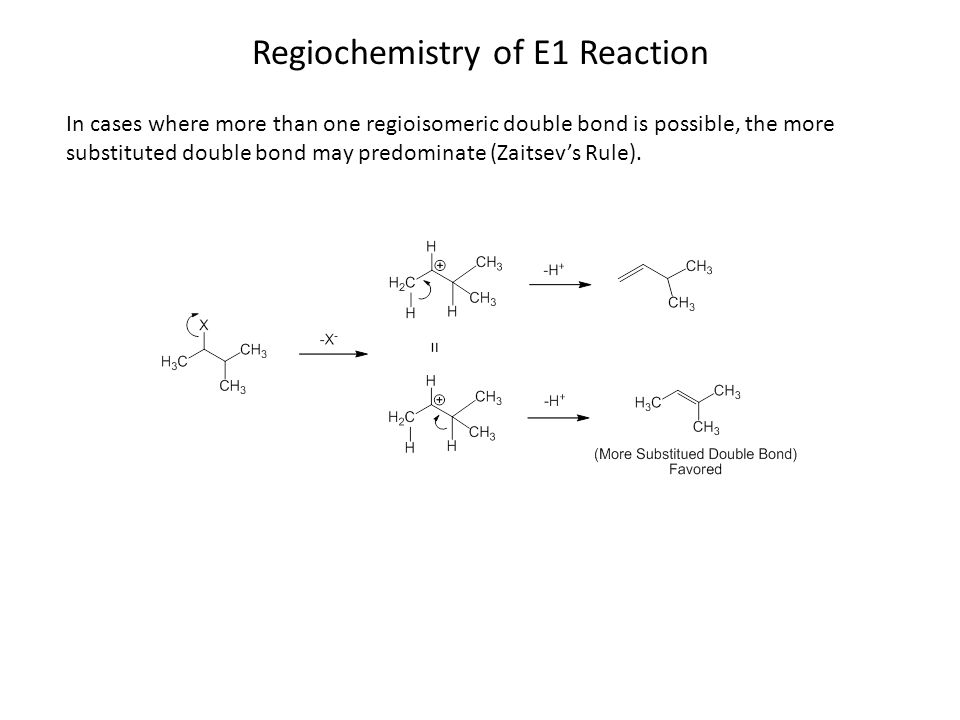 Regiochemistry of E1 Reaction In cases where more than one regioisomeric double bond is possible, the more substituted double bond may predominate (Zaitsev's Rule).
