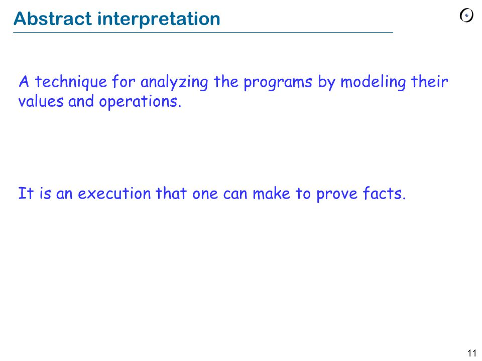 11 Abstract interpretation A technique for analyzing the programs by modeling their values and operations.