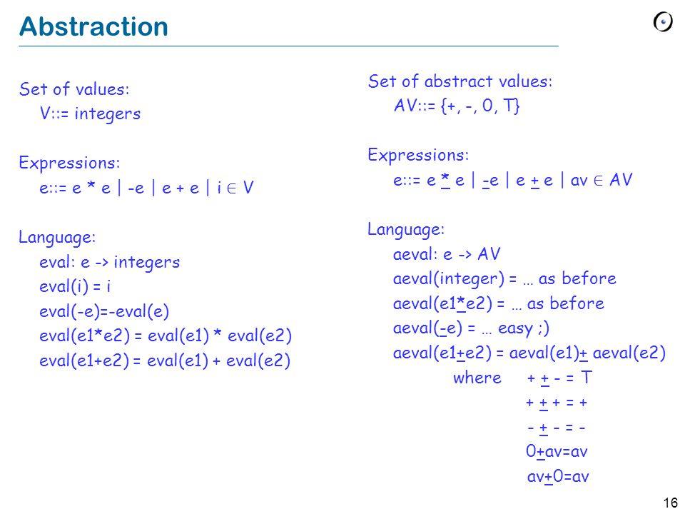 16 Abstraction Set of values: V::= integers Expressions: e::= e * e | -e | e + e | i ∈ V Language: eval: e -> integers eval(i) = i eval(-e)=-eval(e) eval(e1*e2) = eval(e1) * eval(e2) eval(e1+e2) = eval(e1) + eval(e2) Set of abstract values: AV::= {+, -, 0, T} Expressions: e::= e * e | -e | e + e | av ∈ AV Language: aeval: e -> AV aeval(integer) = … as before aeval(e1*e2) = … as before aeval(-e) = … easy ;) aeval(e1+e2) = aeval(e1)+ aeval(e2) where + + - = T + + + = + - + - = - 0+av=av av+0=av