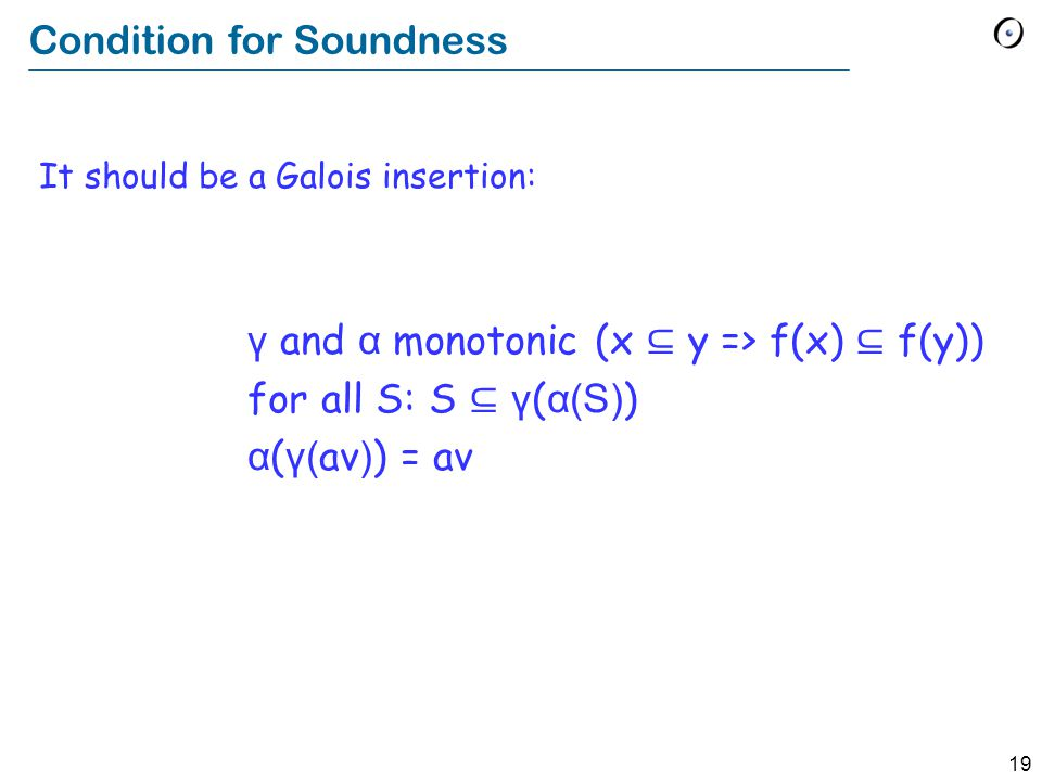 19 Condition for Soundness It should be a Galois insertion: γ and α monotonic (x ⊆ y => f(x) ⊆ f(y)) for all S: S ⊆ γ ( α(S) ) α ( γ( av ) ) = av