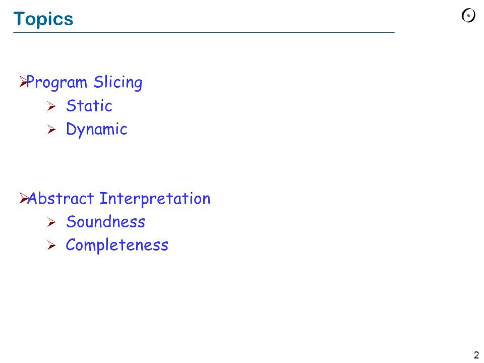 2 Topics  Program Slicing  Static  Dynamic  Abstract Interpretation  Soundness  Completeness