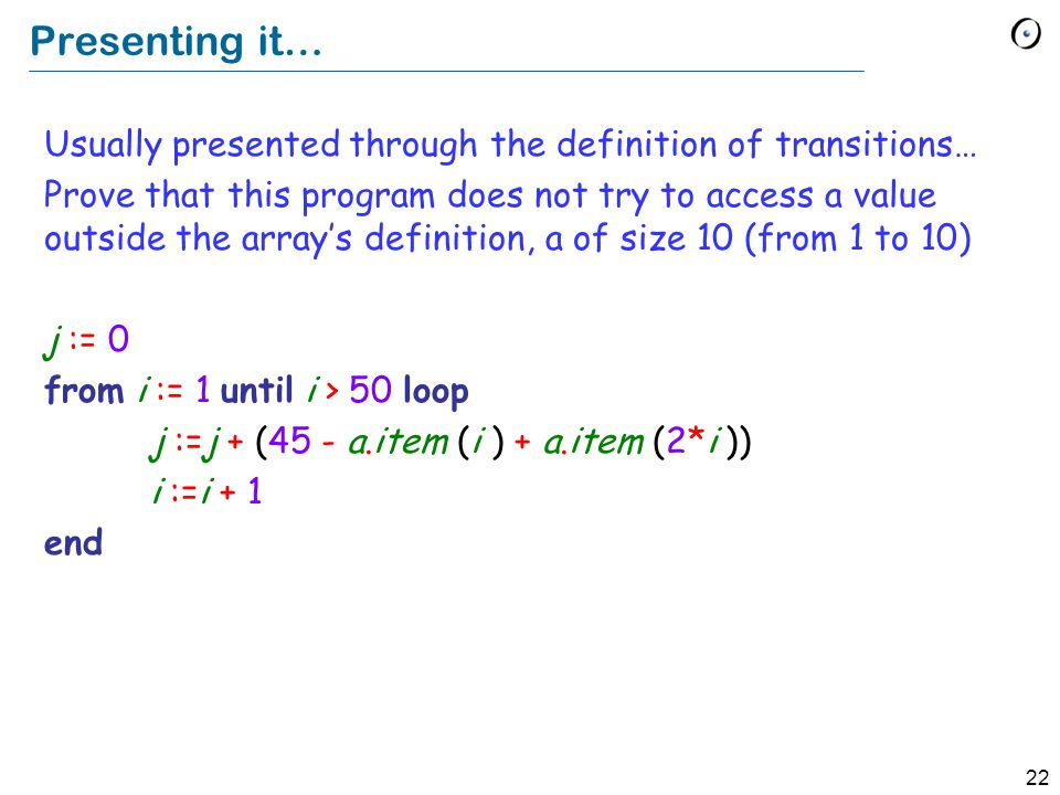 22 Presenting it… Usually presented through the definition of transitions… Prove that this program does not try to access a value outside the array's definition, a of size 10 (from 1 to 10) j := 0 from i := 1 until i > 50 loop j :=j + (45 - a.item (i ) + a.item (2*i )) i :=i + 1 end