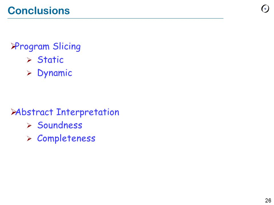 26 Conclusions  Program Slicing  Static  Dynamic  Abstract Interpretation  Soundness  Completeness