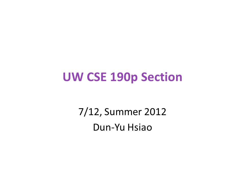 UW CSE 190p Section 7/12, Summer 2012 Dun-Yu Hsiao