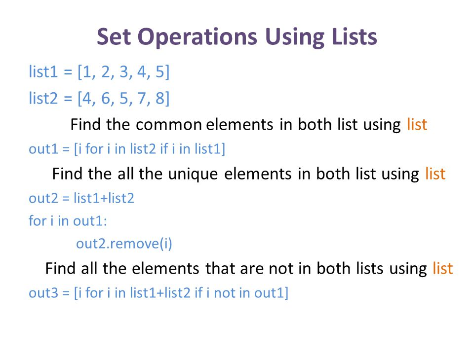 Set Operations Using Lists list1 = [1, 2, 3, 4, 5, 6, 7, 8, 9, 1, 5, 6, 4, 3, 2, 2, 7, 1] list2 = [2, 4, 6, 8, 10, 12, 14, 16, 18, 4, 10, 2, 6] Find the common elements in both lists: out1 = [] for i in list2: if i in list1 and i not in out1: out1.append(i) Find all the elements in either list: out2 = [] for i in list1+list2: if i not in out2: out2.append(i) Find all the elements that are in one list but not the other: out3 = [] for i in list1+list2: if i not in out1 and i not in out3: out3.append(i)