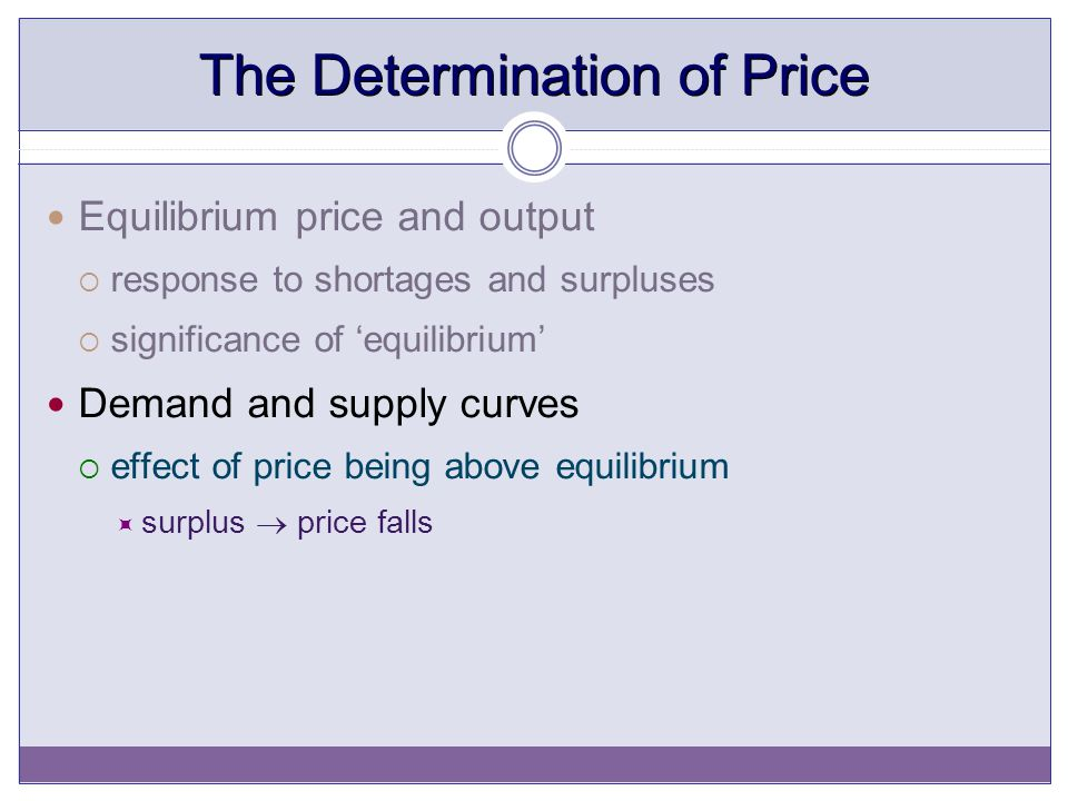 The Determination of Price Equilibrium price and output  response to shortages and surpluses  significance of 'equilibrium' Demand and supply curves