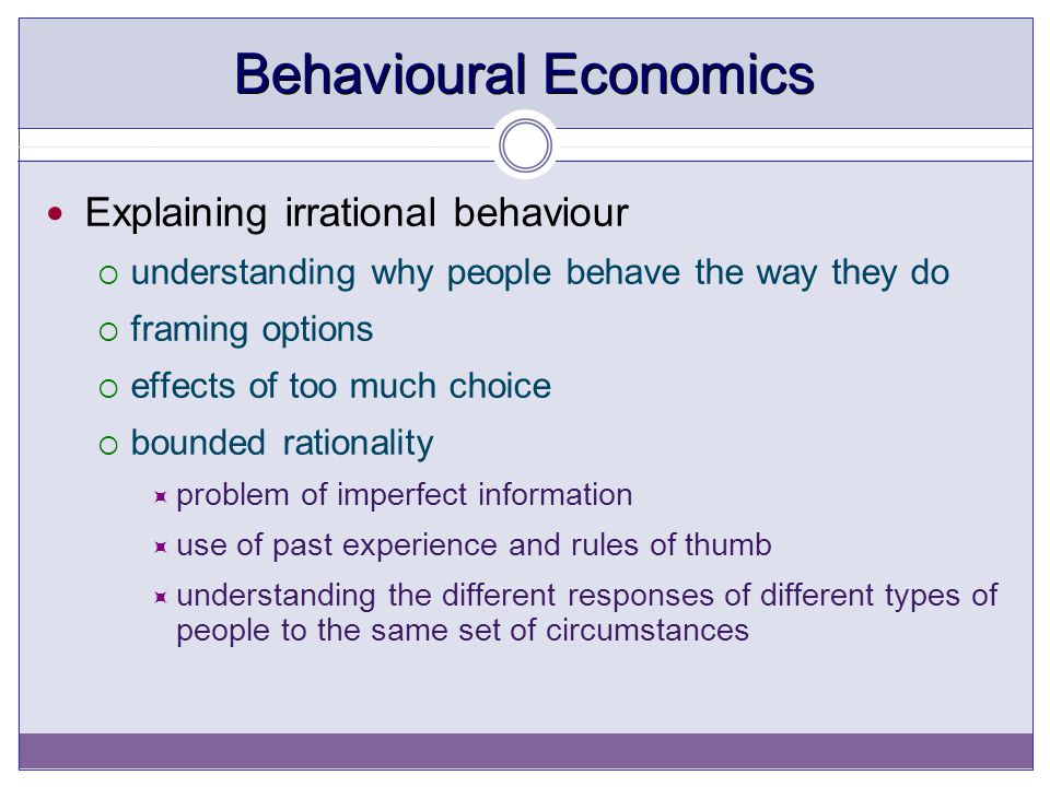 Behavioural Economics Explaining irrational behaviour  understanding why people behave the way they do  framing options  effects of too much choice