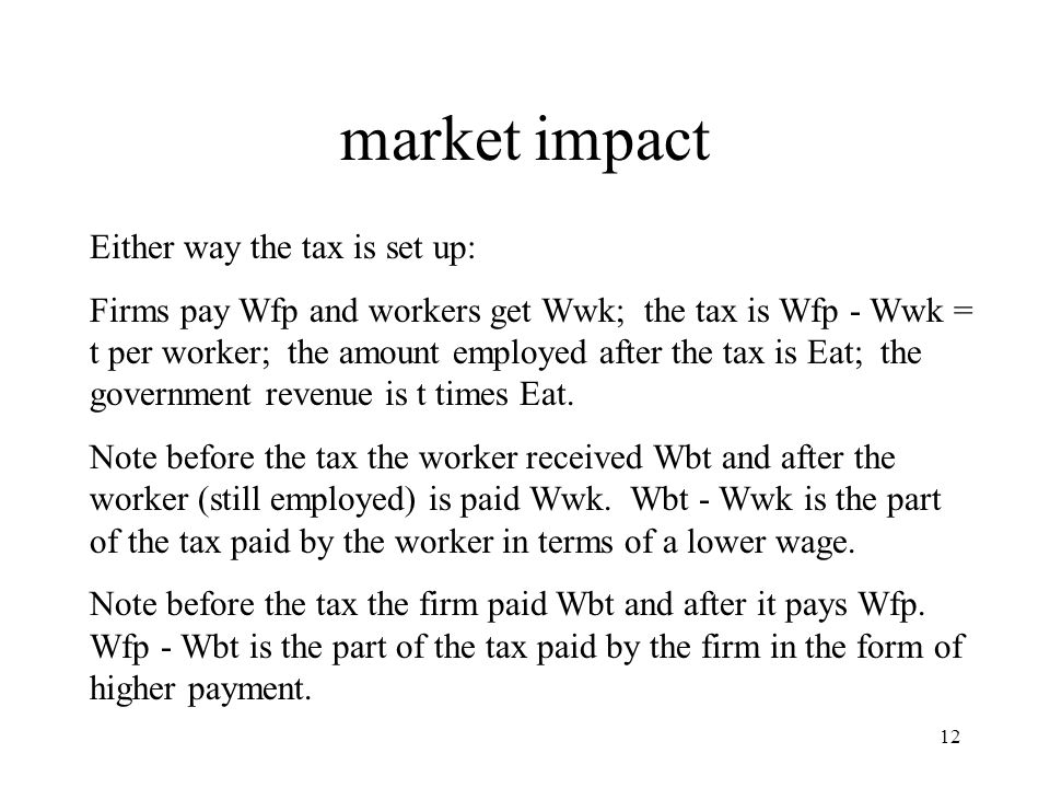 market impact Either way the tax is set up: Firms pay Wfp and workers get Wwk; the tax is Wfp - Wwk = t per worker; the amount employed after the tax is Eat; the government revenue is t times Eat.